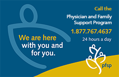 If you or someone you know is struggling for any reason, reach out or have them connect with us. Our Physician and Family Support Program is here to help.